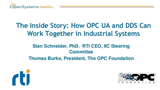 The Inside Story: How OPC UA and DDS Can Work Together in Industrial Systems Stan Schneider, PhD. RTI CEO, IIC Steering Co...