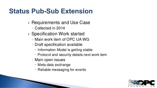  Requirements and Use Case ◦ Collected in 2014  Specification Work started ◦ Main work item of OPC UA WG ◦ Draft specifi...