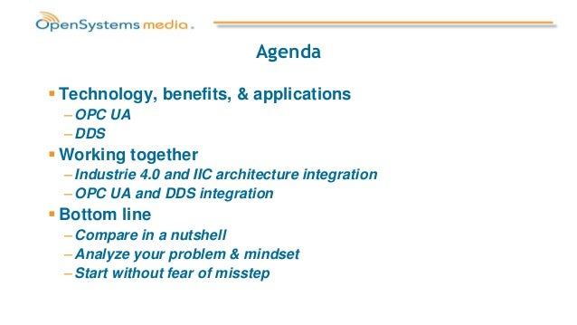 Agenda  Technology, benefits, & applications – OPC UA – DDS  Working together – Industrie 4.0 and IIC architecture integ...