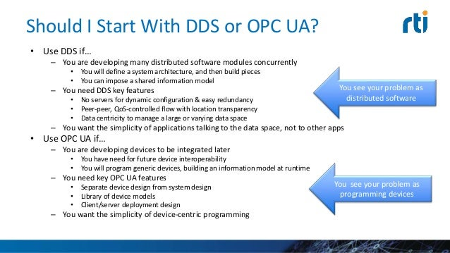 Bottom Line DDS is for systems facing a primary software integration challenge, While OPC UA is for simpler software syste...