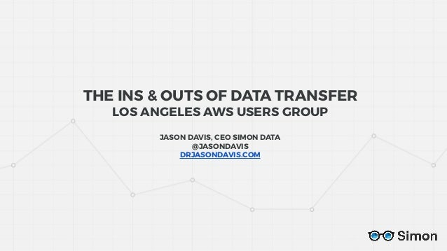 THE INS & OUTS OF DATA TRANSFER LOS ANGELES AWS USERS GROUP JASON DAVIS, CEO SIMON DATA @JASONDAVIS DRJASONDAVIS.COM