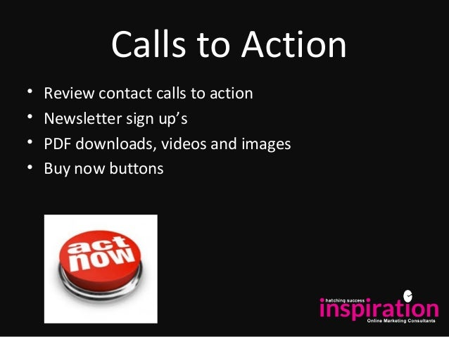 Calls to Action • Review contact calls to action • Newsletter sign up's • PDF downloads, videos and images • Buy now butto...