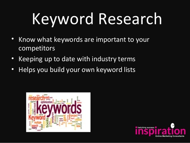 Keyword Research • Know what keywords are important to your competitors • Keeping up to date with industry terms • Helps y...