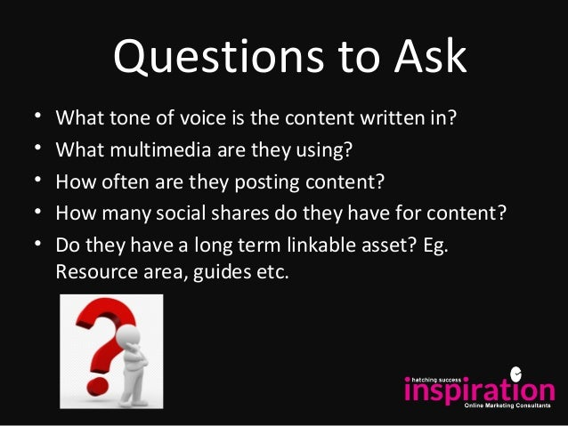 Questions to Ask • What tone of voice is the content written in? • What multimedia are they using? • How often are they po...