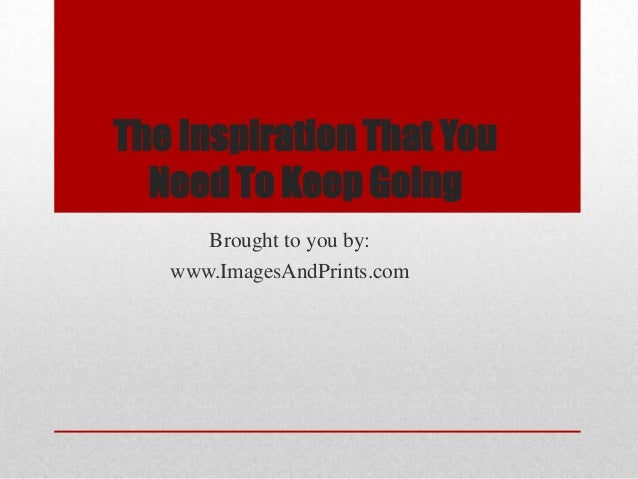 The Inspiration That You  Need To Keep Going      Brought to you by:   www.ImagesAndPrints.com