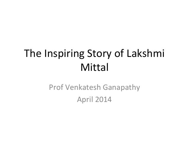 The Inspiring Story of Lakshmi Mittal Prof Venkatesh Ganapathy April 2014