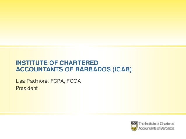 INSTITUTE OF CHARTERED ACCOUNTANTS OF BARBADOS (ICAB) Lisa Padmore, FCPA, FCGA President
