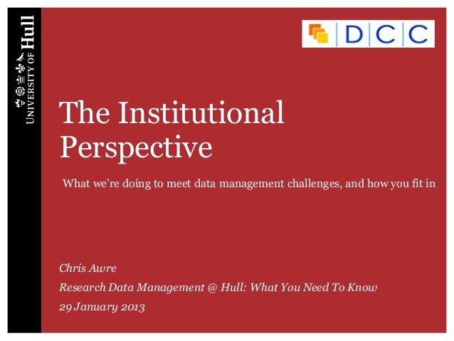 The InstitutionalPerspectiveChris AwreResearch Data Management @ Hull: What You Need To Know29 January 2013What we're doin...