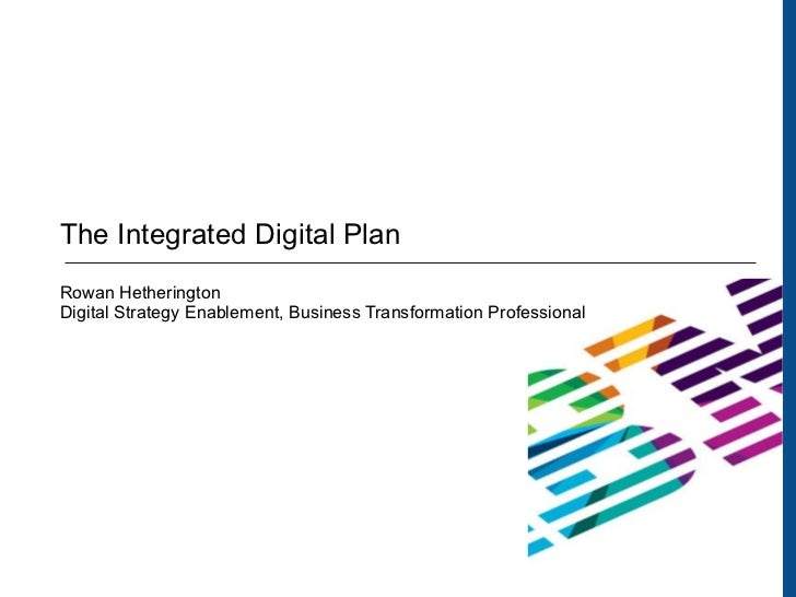 The Integrated Digital Plan Rowan Hetherington Digital Strategy Enablement, Business Transformation Professional