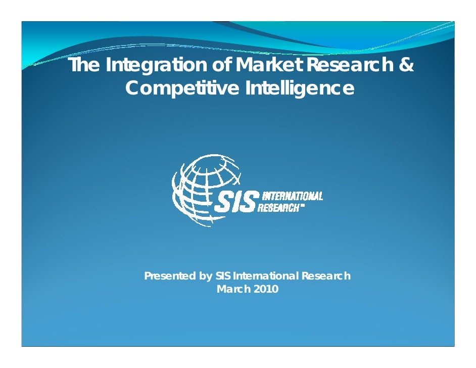 The Integration of Market Research &       Competitive Intelligence            Presented by SIS International Research    ...