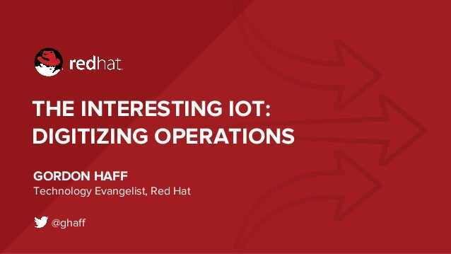 THE INTERESTING IOT: DIGITIZING OPERATIONS GORDON HAFF Technology Evangelist, Red Hat @ghaff
