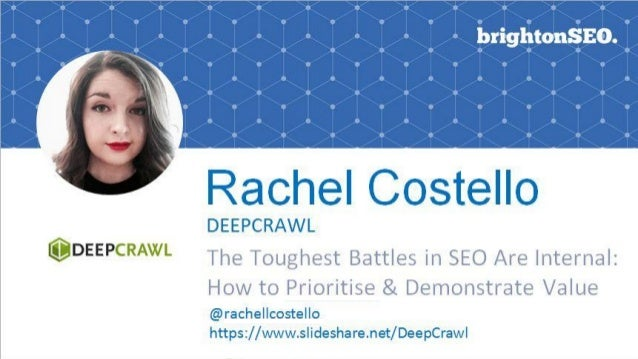 THE TOUGHEST BATTLESIN SEO ARE INTERNAL: Rachel Costello, Technical SEO BrightonSEO HOW TO PRIORITISE & DEMONSTRATE VALUE ...