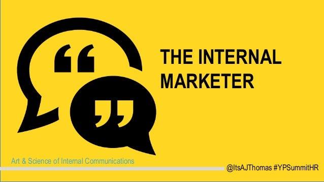 THE INTERNAL MARKETER Art & Science of Internal Communications @ItsAJThomas #YPSummitHR