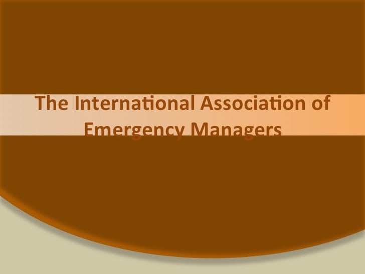 The Interna*onal Associa*on of         Emergency Managers