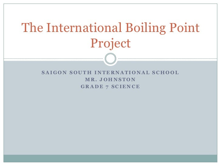 Saigon South International School<br />Mr. Johnston<br />Grade 7 Science<br />The International Boiling Point Project<br />