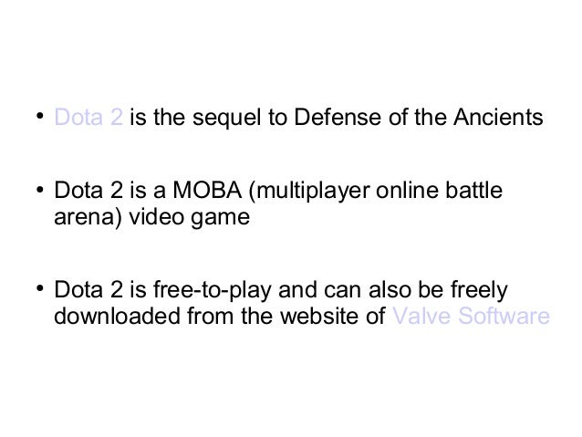 ● Dota 2 is the sequel to Defense of the Ancients ● Dota 2 is a MOBA (multiplayer online battle arena) video game ● Dota 2...