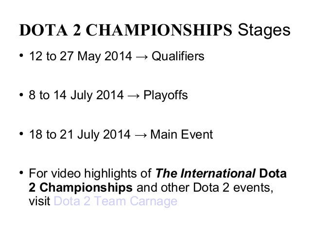 DOTA 2 CHAMPIONSHIPS Stages ● 12 to 27 May 2014 → Qualifiers ● 8 to 14 July 2014 → Playoffs ● 18 to 21 July 2014 → Main Ev...