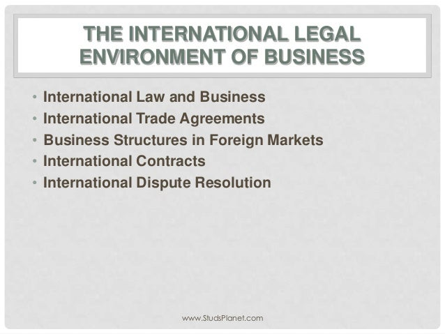 THE INTERNATIONAL LEGAL ENVIRONMENT OF BUSINESS • International Law and Business • International Trade Agreements • Busine...