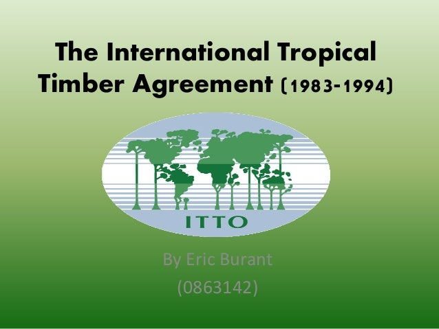 The International Tropical Timber Agreement (1983-1994) By Eric Burant (0863142)