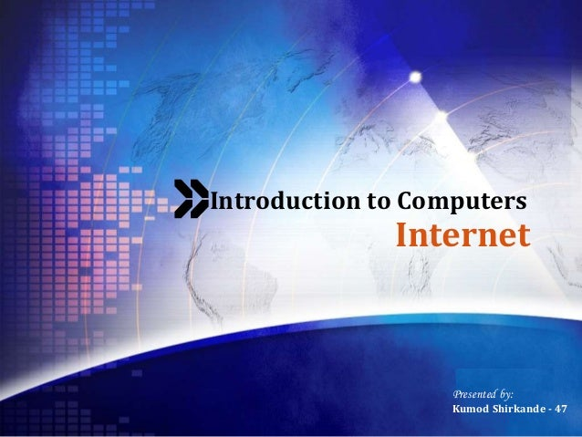 LOGO Introduction to Computers Internet Presented by: Kumod Shirkande - 47