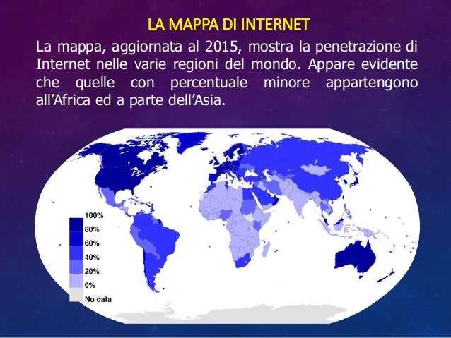 LA MAPPA DI INTERNET La mappa, aggiornata al 2015, mostra la penetrazione di Internet nelle varie regioni del mondo. Appar...