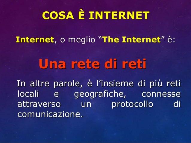 "COSA È INTERNET Internet, o meglio ""The Internet"" è: Una rete di reti In altre parole, è l'insieme di più reti locali e ge..."