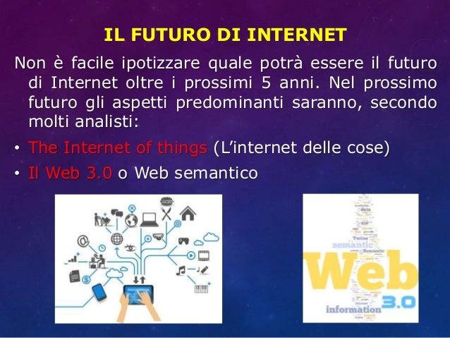 IL FUTURO DI INTERNET Non è facile ipotizzare quale potrà essere il futuro di Internet oltre i prossimi 5 anni. Nel prossi...