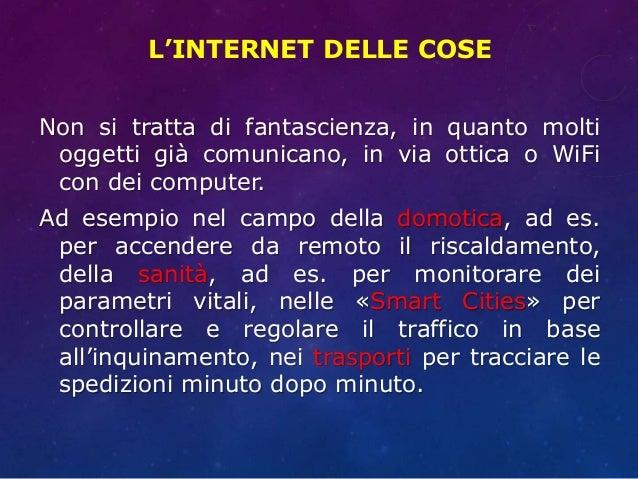 L'INTERNET DELLE COSE Non si tratta di fantascienza, in quanto molti oggetti già comunicano, in via ottica o WiFi con dei ...