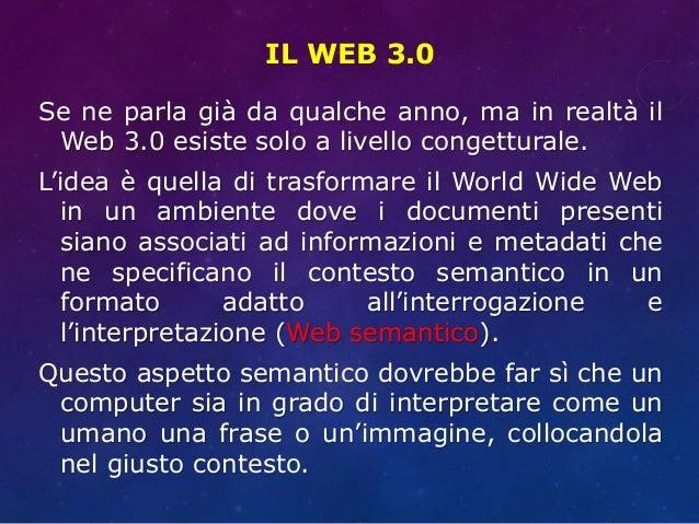 IL WEB 3.0 Se ne parla già da qualche anno, ma in realtà il Web 3.0 esiste solo a livello congetturale. L'idea è quella di...