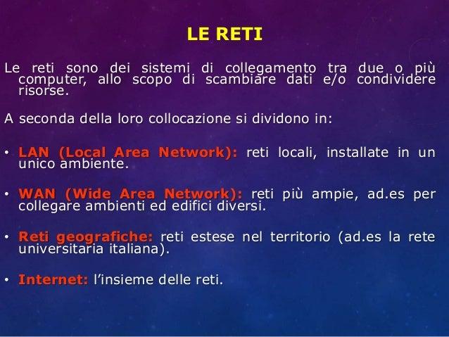 LE RETI Le reti sono dei sistemi di collegamento tra due o più computer, allo scopo di scambiare dati e/o condividere riso...