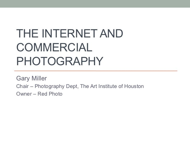 THE INTERNET ANDCOMMERCIALPHOTOGRAPHYGary MillerChair – Photography Dept, The Art Institute of HoustonOwner – Red Photo