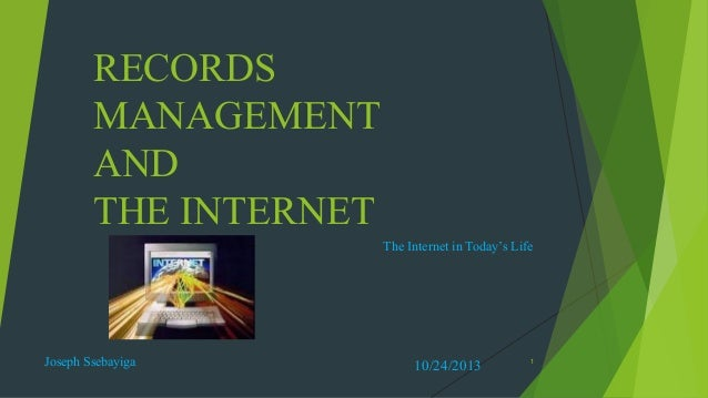 RECORDS MANAGEMENT AND THE INTERNET The Internet in Today's Life  Joseph Ssebayiga  10/24/2013  1