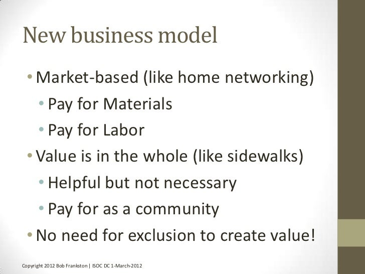 New business model • Market-based (like home networking)   • Pay for Materials   • Pay for Labor • Value is in the whole (...