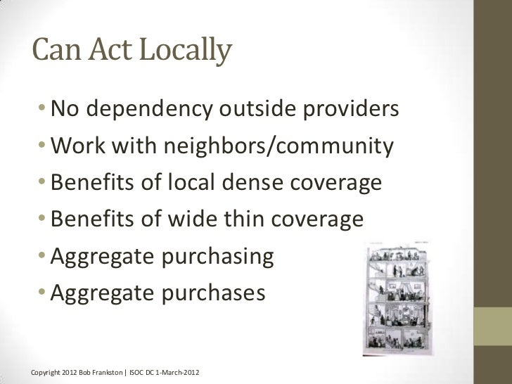 Can Act Locally • No dependency outside providers • Work with neighbors/community • Benefits of local dense coverage • Ben...