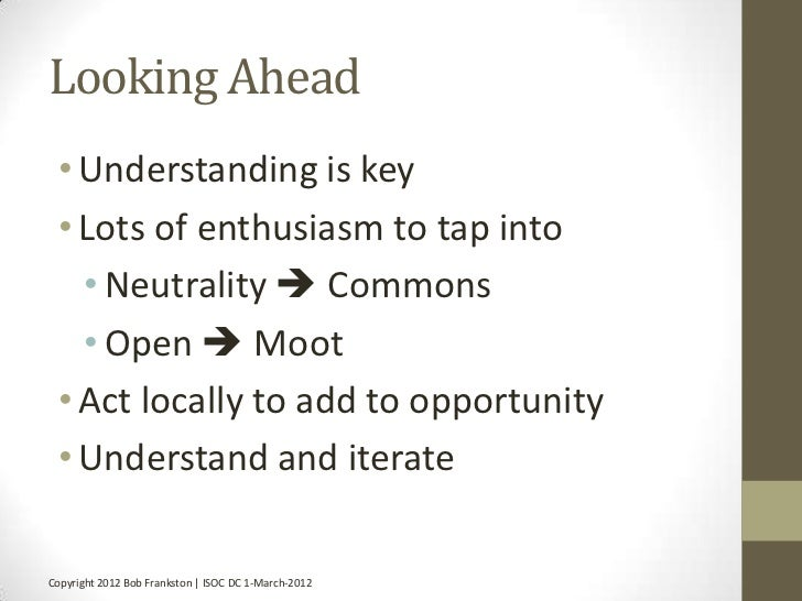 Looking Ahead • Understanding is key • Lots of enthusiasm to tap into   • Neutrality  Commons   • Open  Moot • Act local...