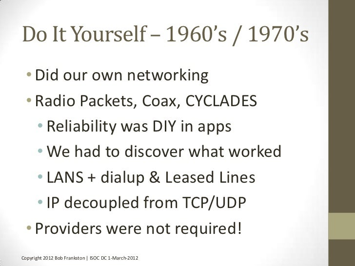 Do It Yourself – 1960's / 1970's • Did our own networking • Radio Packets, Coax, CYCLADES   • Reliability was DIY in apps ...
