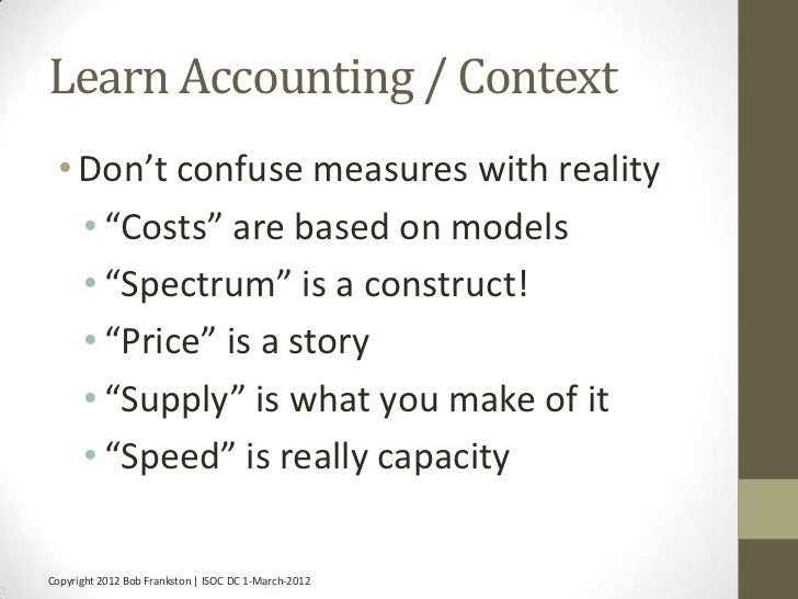 """Learn Accounting / Context • Don't confuse measures with reality   • """"Costs"""" are based on models   • """"Spectrum"""" is a const..."""