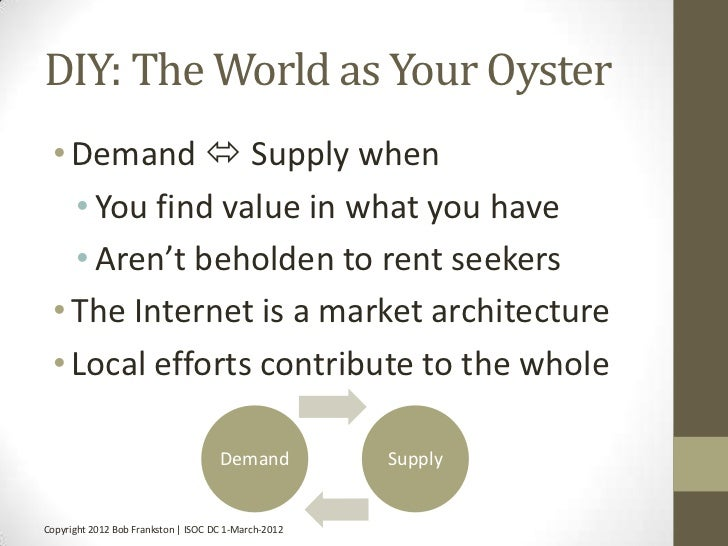 DIY: The World as Your Oyster • Demand  Supply when   • You find value in what you have   • Aren't beholden to rent seeke...