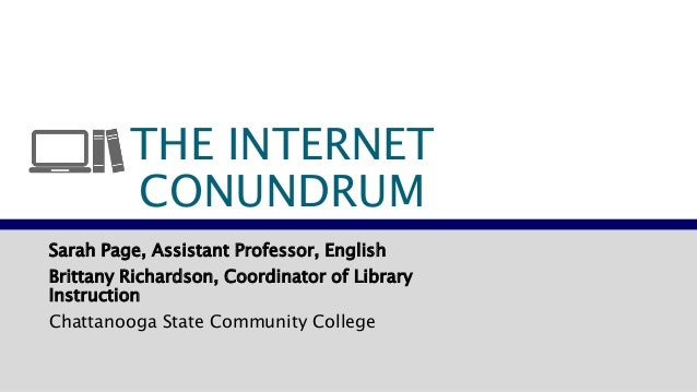 THE INTERNET  CONUNDRUM  Sarah Page, Assistant Professor, English  Brittany Richardson, Coordinator of Library  Instructio...