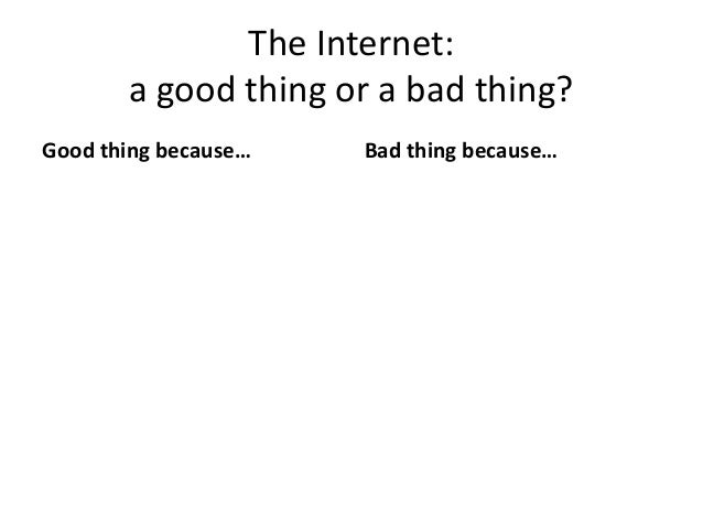 The Internet:a good thing or a bad thing?Good thing because… Bad thing because…