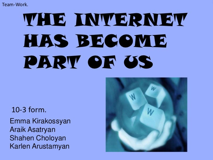 Team-Work.        THE INTERNET        HAS BECOME        PART OF US   10-3 form.  Emma Kirakossyan  Araik Asatryan  Shahen ...