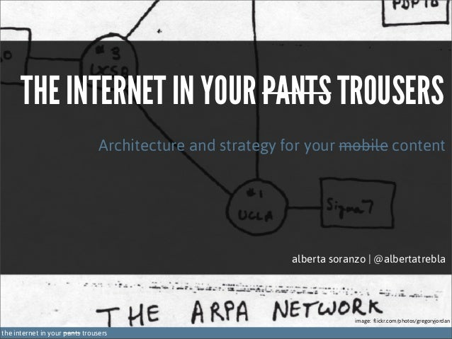 THE INTERNET IN YOUR PANTS TROUSERS Architecture and strategy for your mobile content  alberta soranzo | @albertatrebla  i...