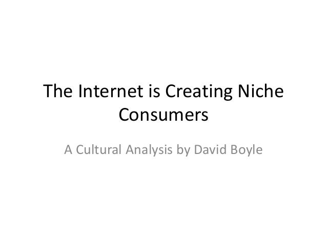 The Internet is Creating Niche         Consumers  A Cultural Analysis by David Boyle