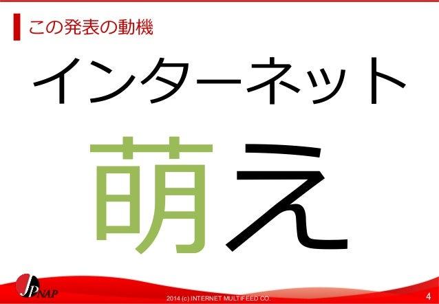 この発表の動機  インターネット  萌え  2014 (c) INTERNET MULTIFEED CO. 4