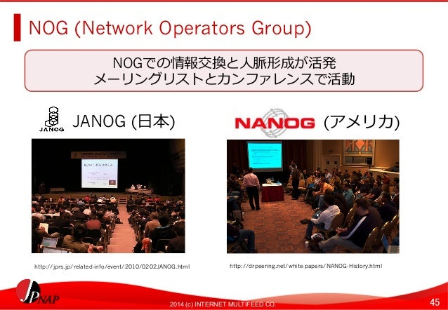 NOG (Network Operators Group)  NOGでの情報交換と⼈人脈形成が活発  メーリングリストとカンファレンスで活動  JANOG (⽇日本)NANOG (アメリカ)  http://jprs.jp/related-in...