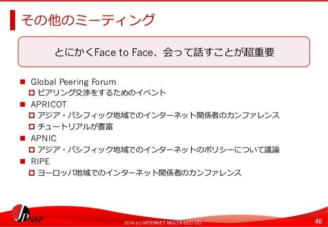 その他のミーティング  とにかくFace to Face、会って話すことが超重要  2014 (c) INTERNET MULTIFEED CO. 46  n Global Peering Forum  p ピアリング交渉をするためのイベン...