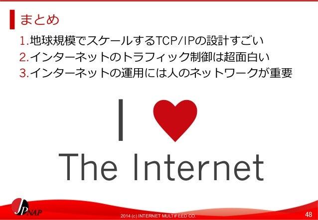 まとめ  1. 地球規模でスケールするTCP/IPの設計すごい  2. インターネットのトラフィック制御は超⾯面⽩白い  3. インターネットの運⽤用には⼈人のネットワークが重要  I ♥  The Internet  2014 (c) INT...