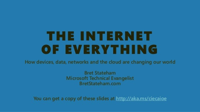 THE INTERNETOF EVERYTHING  How devices, data, networks and the cloud are changing our worldBret StatehamMicrosoft Technica...
