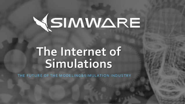 The Internet of Simulations THE FUTURE OF THE MODELING&SIMULATION INDUSTRY