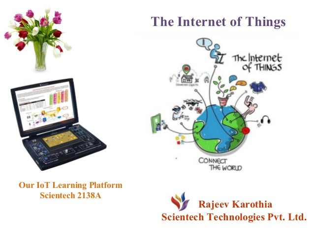 The Internet of Things Rajeev Karothia Scientech Technologies Pvt. Ltd. Our IoT Learning Platform Scientech 2138A